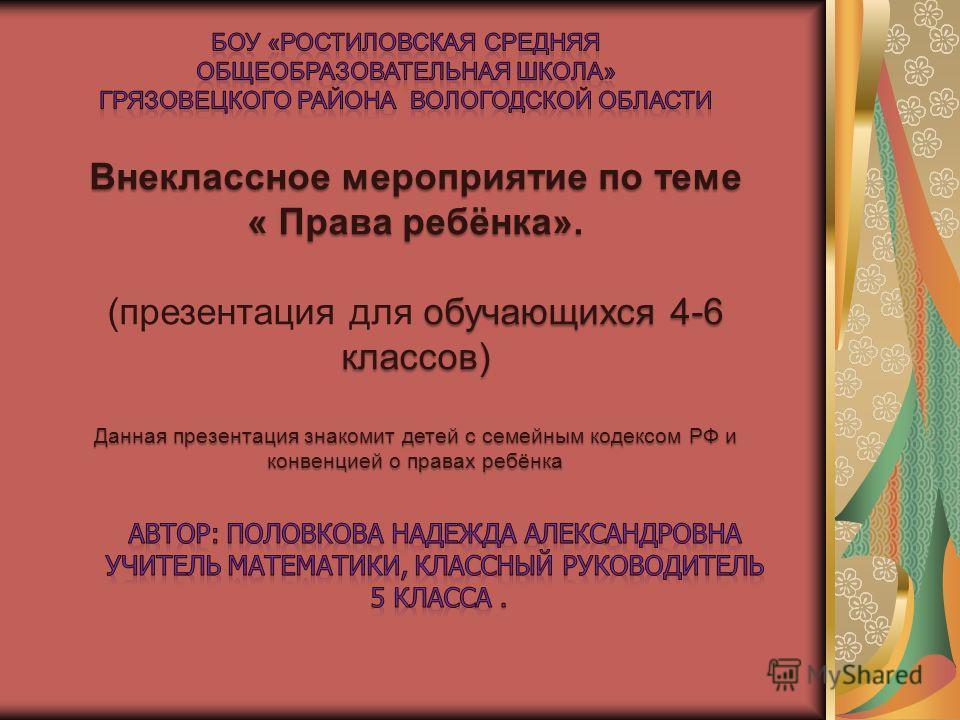 Внеклассное мероприятие по теме « Права ребёнка». обучающихся 4-6 классов) (презентация для обучающихся 4-6 классов) Данная презентация знакомит детей с семейным кодексом РФ и конвенцией о правах ребёнка