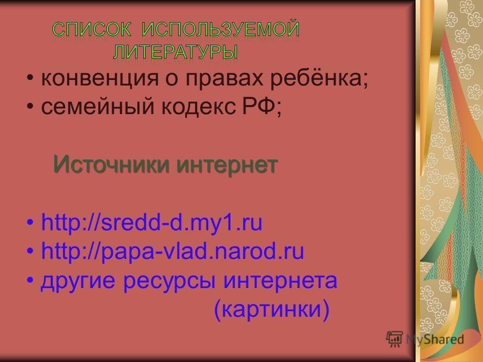 конвенция о правах ребёнка; семейный кодекс РФ; Источники интернет Источники интернет http://sredd-d.my1.ru http://papa-vlad.narod.ru другие ресурсы интернета (картинки)