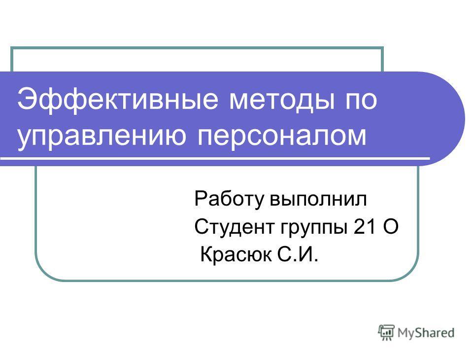 Эффективные методы по управлению персоналом Работу выполнил Студент группы 21 О Красюк С.И.