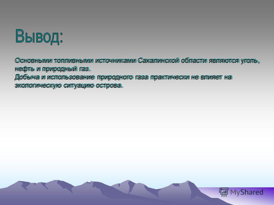Основными топливными источниками Сахалинской области являются уголь, нефть и природный газ. Добыча и использование природного газа практически не влияет на экологическую ситуацию острова. Основными топливными источниками Сахалинской области являются