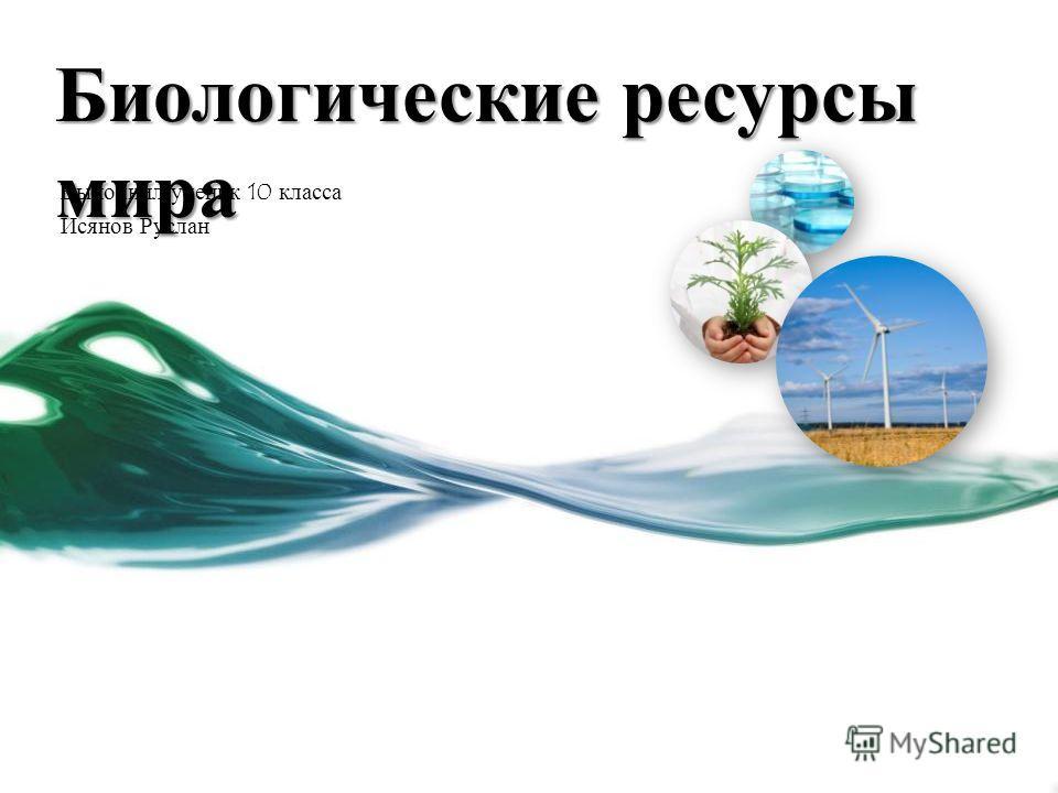 Биологические ресурсы мира Выполнил ученик 10 класса Исянов Руслан