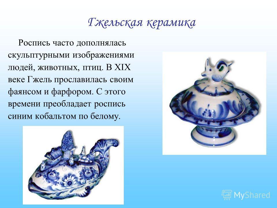 Роспись часто дополнялась скульптурными изображениями людей, животных, птиц. В XIX веке Гжель прославилась своим фаянсом и фарфором. С этого времени преобладает роспись синим кобальтом по белому. Гжельская керамика
