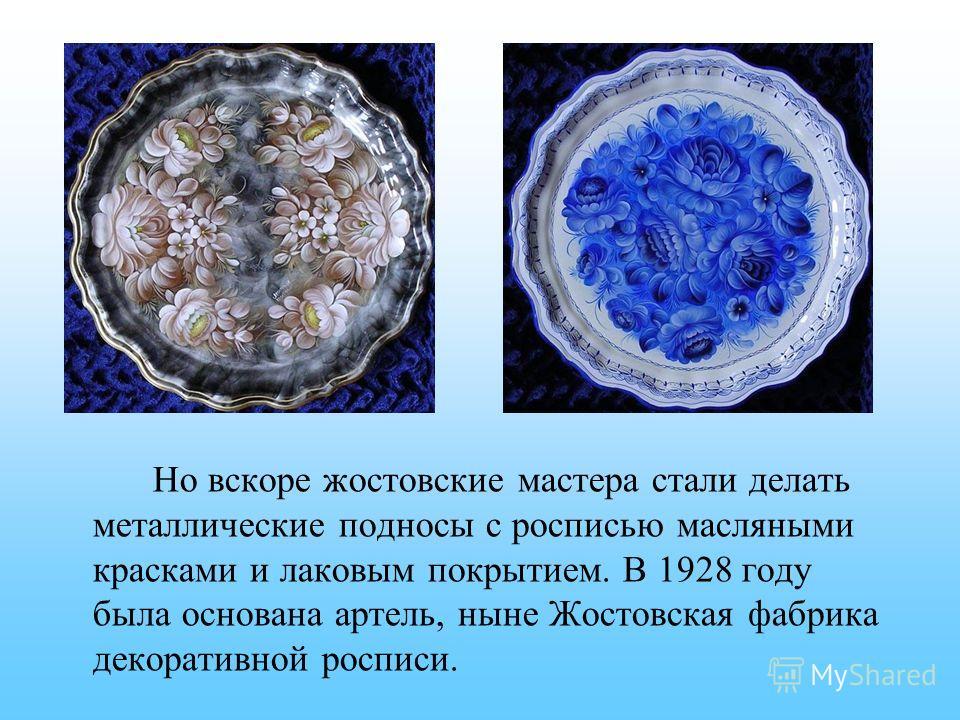 Но вскоре жостовские мастера стали делать металлические подносы с росписью масляными красками и лаковым покрытием. В 1928 году была основана артель, ныне Жостовская фабрика декоративной росписи.