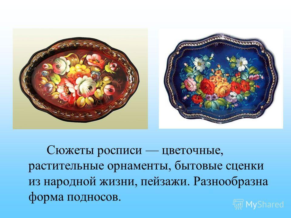 Сюжеты росписи цветочные, растительные орнаменты, бытовые сценки из народной жизни, пейзажи. Разнообразна форма подносов.