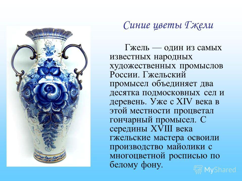 Гжель один из самых известных народных художественных промыслов России. Гжельский промысел объединяет два десятка подмосковных сел и деревень. Уже с XIV века в этой местности процветал гончарный промысел. С середины XVIII века гжельские мастера освои