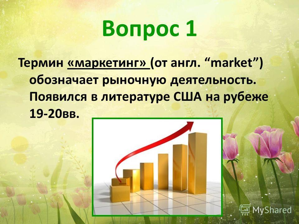 Вопрос 1 Термин «маркетинг» (от англ. market) обозначает рыночную деятельность. Появился в литературе США на рубеже 19-20вв.