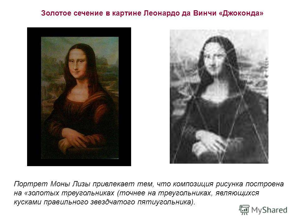 Портрет Моны Лизы привлекает тем, что композиция рисунка построена на «золотых треугольниках (точнее на треугольниках, являющихся кусками правильного звездчатого пятиугольника). Золотое сечение в картине Леонардо да Винчи «Джоконда»