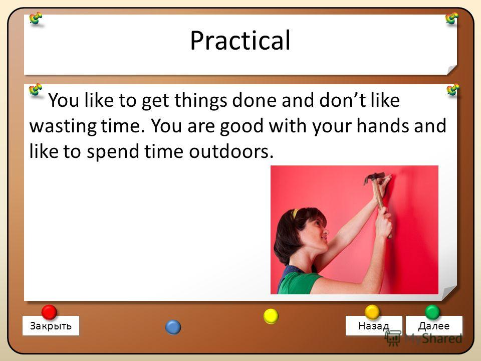 Practical You like to get things done and dont like wasting time. You are good with your hands and like to spend time outdoors. Закрыть Назад Далее