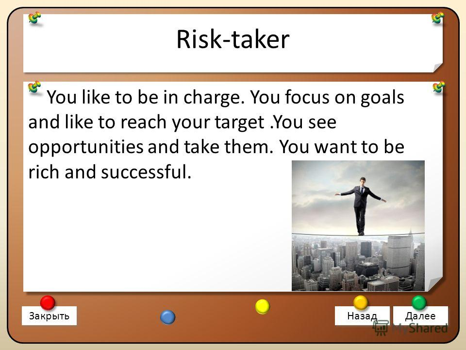 Risk-taker You like to be in charge. You focus on goals and like to reach your target.You see opportunities and take them. You want to be rich and successful. Закрыть Назад Далее