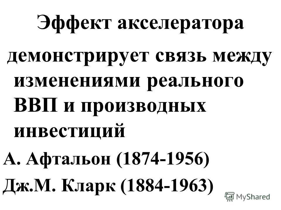 Эффект акселератора демонстрирует связь между изменениями реального ВВП и производных инвестиций А. Афтальон (1874-1956) Дж.М. Кларк (1884-1963)