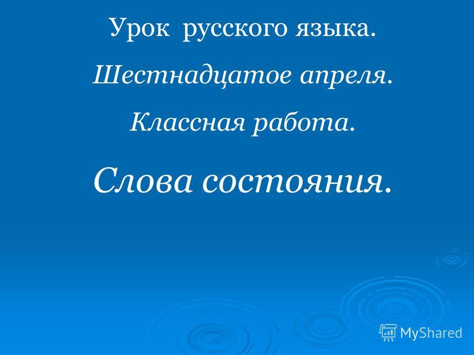 Урок русского языка. Шестнадцатое апреля. Классная работа. Слова состояния.