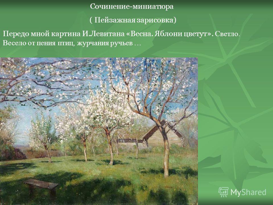 Сочинение-миниатюра ( Пейзажная зарисовка) Передо мной картина И.Левитана «Весна. Яблони цветут». Светло. Весело от пения птиц, журчания ручьев …