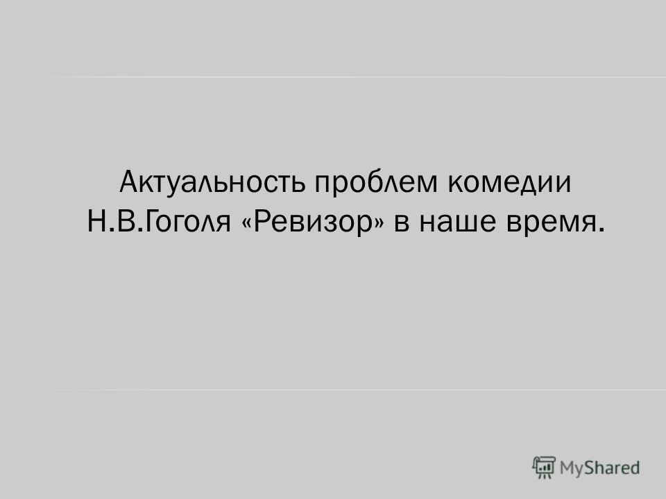 Актуальность проблем комедии Н.В.Гоголя «Ревизор» в наше время.