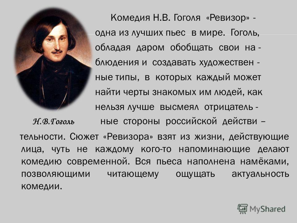 Комедия Н.В. Гоголя «Ревизор» - одна из лучших пьес в мире. Гоголь, обладая даром обобщать свои на - блюдения и создавать художествен - ные типы, в которых каждый может найти черты знакомых им людей, как нельзя лучше высмеял отрицатель - Н.В.Гоголь н