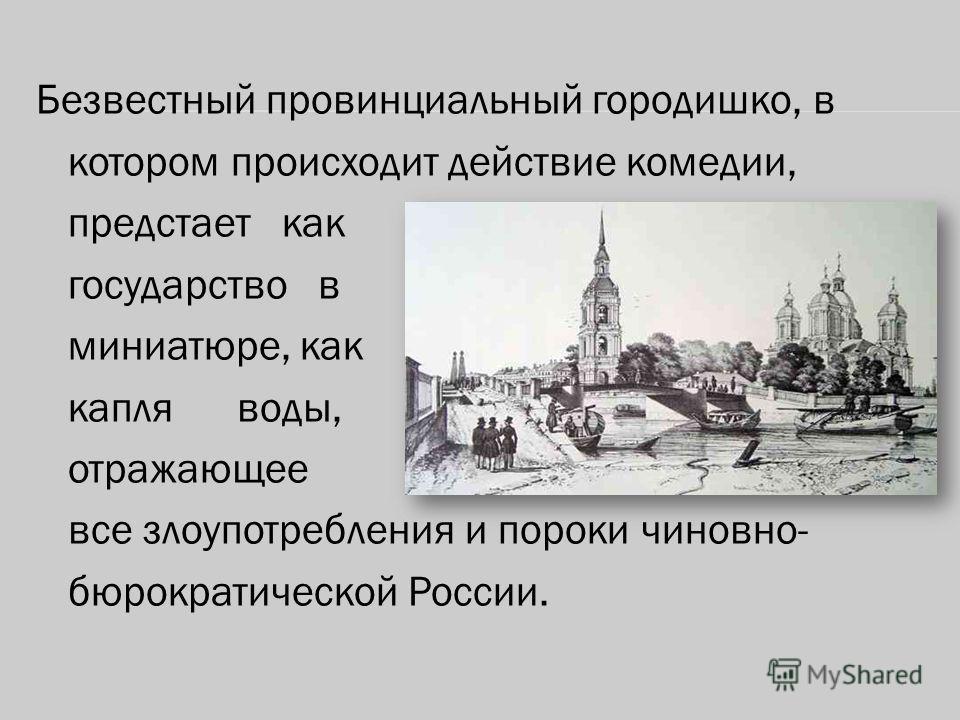 Безвестный провинциальный городишко, в котором происходит действие комедии, предстает как государство в миниатюре, как капля воды, отражающее все злоупотребления и пороки чиновно- бюрократической России.