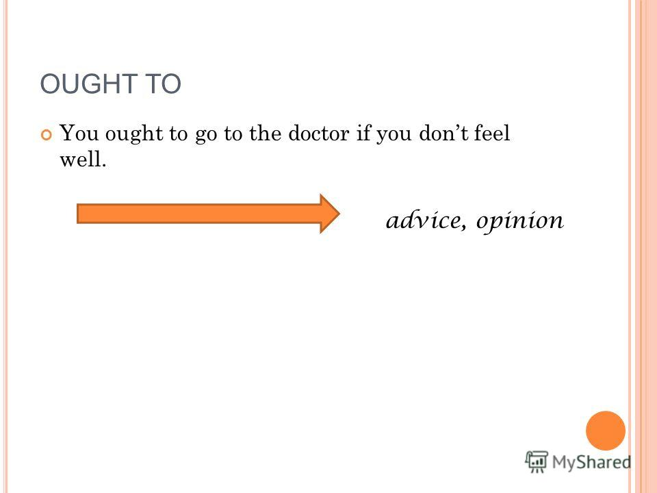 You ought to go to the doctor if you dont feel well. advice, opinion OUGHT TO