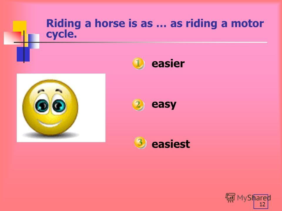 12 Riding a horse is as … as riding a motor cycle. easier easy easiest