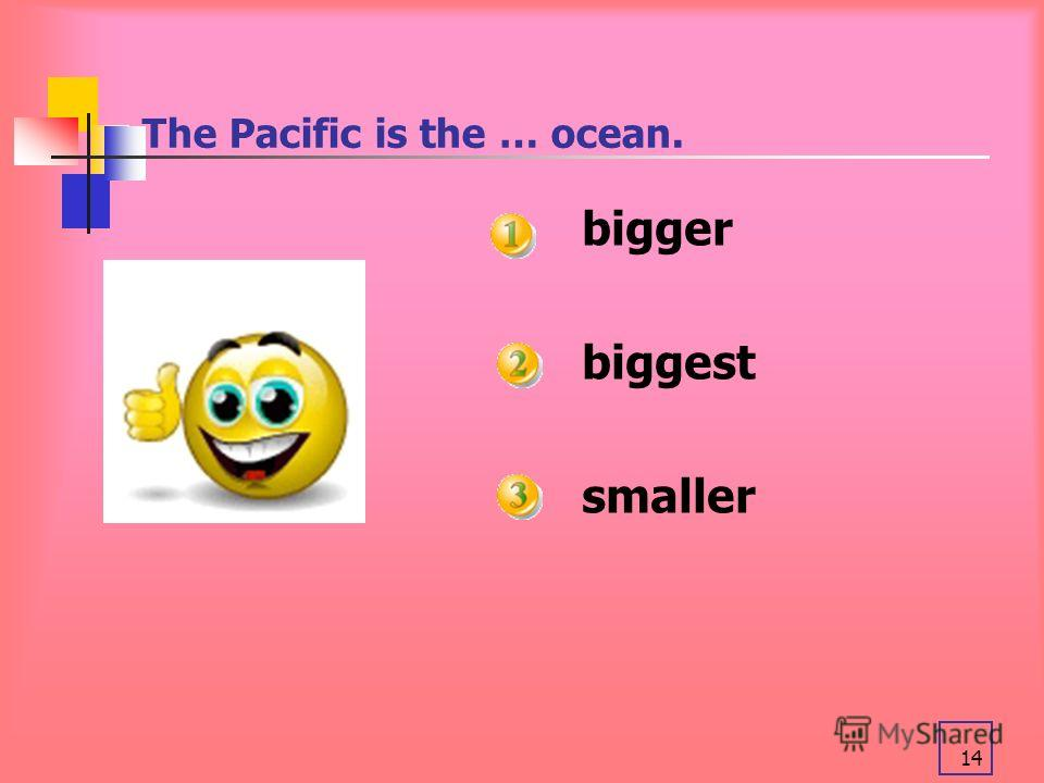 14 The Pacific is the … ocean. bigger biggest smaller