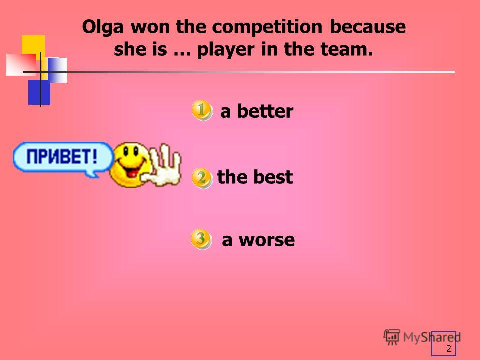 2 a better Olga won the competition because she is … player in the team. the best a worse