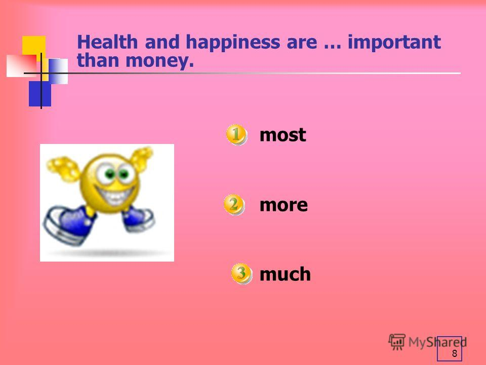 8 Health and happiness are … important than money. most more much