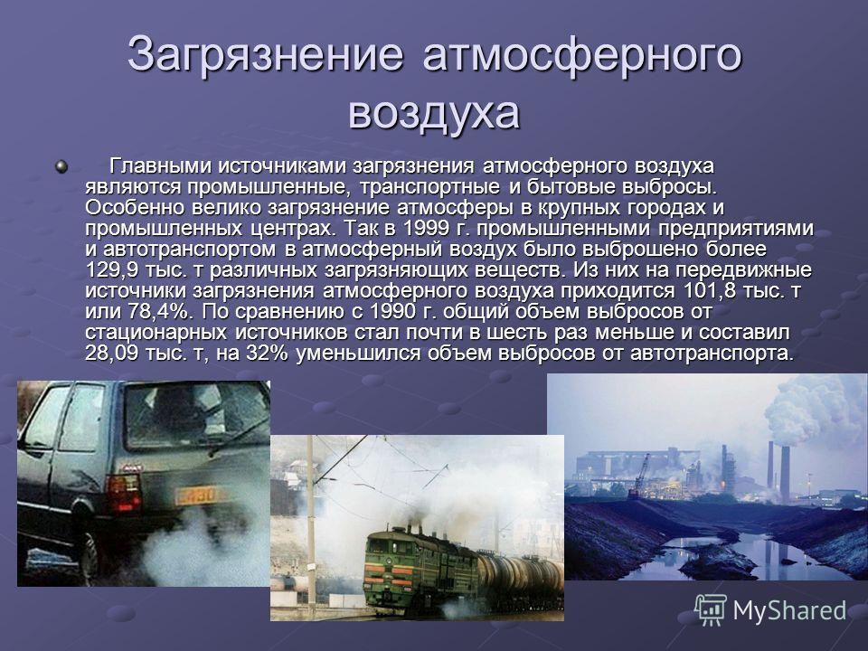 Загрязнение атмосферного воздуха Главными источниками загрязнения атмосферного воздуха являются промышленные, транспортные и бытовые выбросы. Особенно велико загрязнение атмосферы в крупных городах и промышленных центрах. Так в 1999 г. промышленными