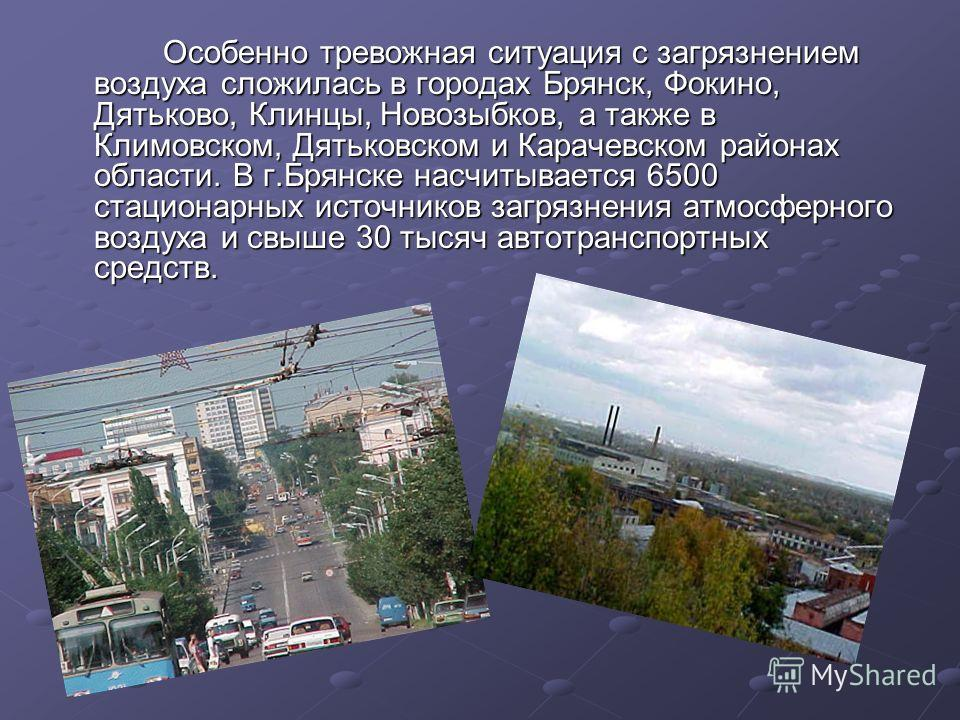 Особенно тревожная ситуация с загрязнением воздуха сложилась в городах Брянск, Фокино, Дятьково, Клинцы, Новозыбков, а также в Климовском, Дятьковском и Карачевском районах области. В г.Брянске насчитывается 6500 стационарных источников загрязнения а