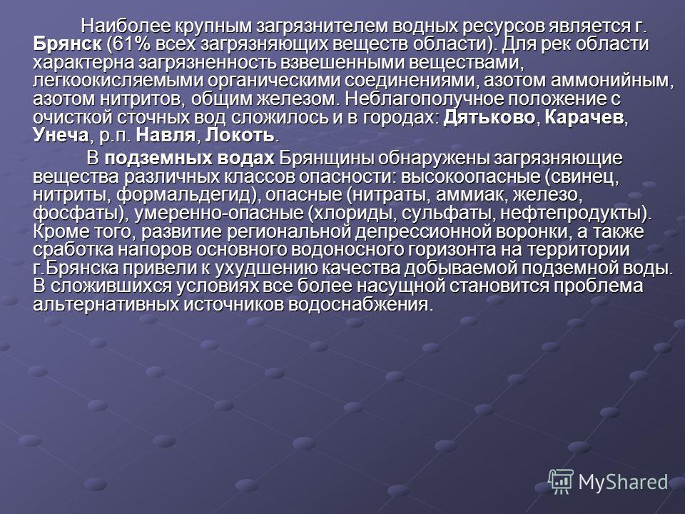 Наиболее крупным загрязнителем водных ресурсов является г. Брянск (61% всех загрязняющих веществ области). Для рек области характерна загрязненность взвешенными веществами, легкоокисляемыми органическими соединениями, азотом аммонийным, азотом нитрит