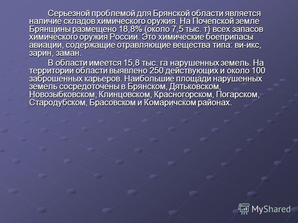 Серьезной проблемой для Брянской области является наличие складов химического оружия. На Почепской земле Брянщины размещено 18,8% (около 7,5 тыс. т) всех запасов химического оружия России. Это химические боеприпасы авиации, содержащие отравляющие вещ