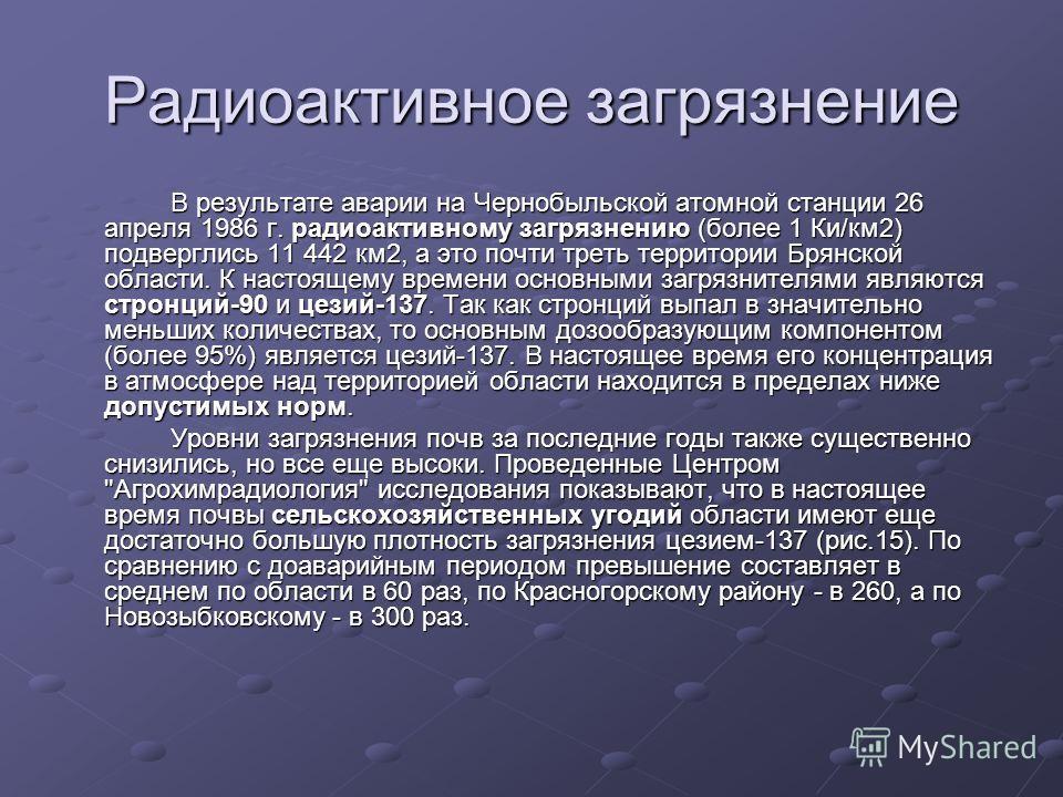 Радиоактивное загрязнение В результате аварии на Чернобыльской атомной станции 26 апреля 1986 г. радиоактивному загрязнению (более 1 Ки/км2) подверглись 11 442 км2, а это почти треть территории Брянской области. К настоящему времени основными загрязн
