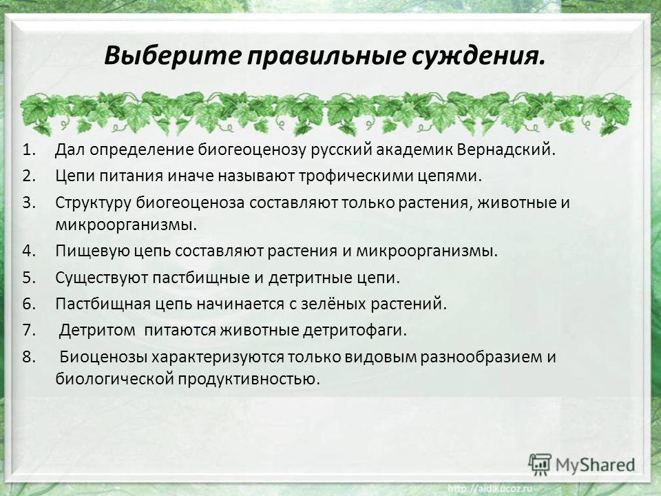 Выберите правильные суждения. 1.Дал определение биогеоценозу русский академик Вернадский. 2.Цепи питания иначе называют трофическими цепями. 3.Структуру биогеоценоза составляют только растения, животные и микроорганизмы. 4.Пищевую цепь составляют рас