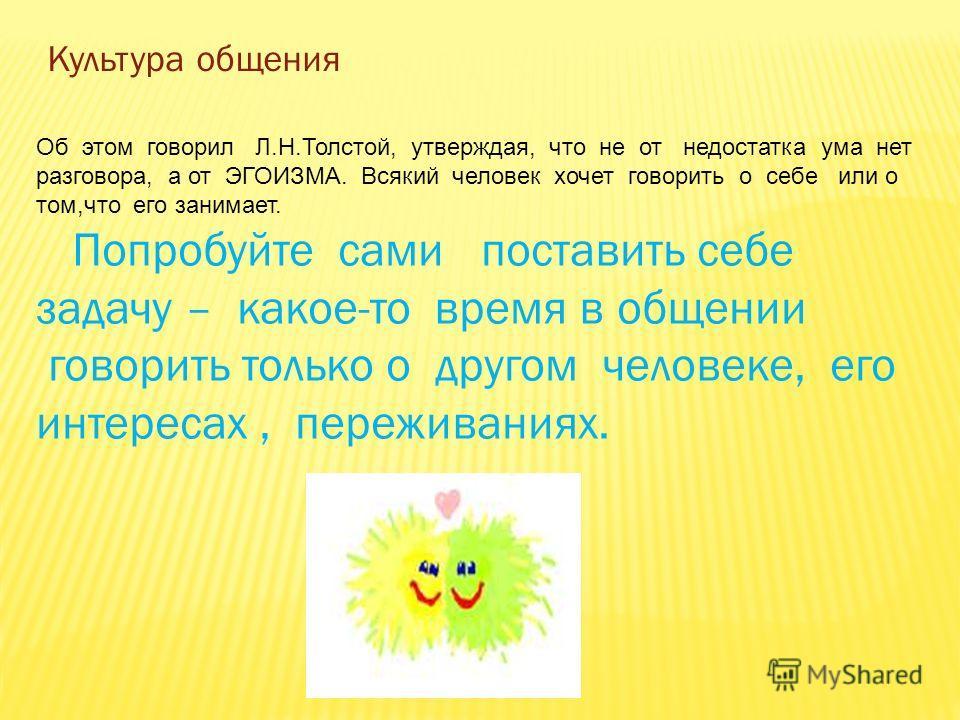 Культура общения Об этом говорил Л.Н.Толстой, утверждая, что не от недостатка ума нет разговора, а от ЭГОИЗМА. Всякий человек хочет говорить о себе или о том,что его занимает. Попробуйте сами поставить себе задачу – какое-то время в общении говорить