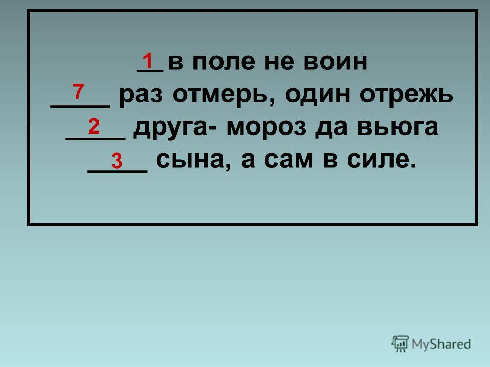 ____ в поле не воин ____ раз отмерь, один отрежь ____ друга- мороз да вьюга ____ сына, а сам в силе. 1 7 2 3