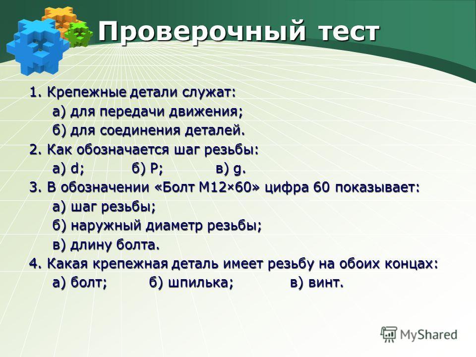Проверочный тест 1. Крепежные детали служат: а) для передачи движения; а) для передачи движения; б) для соединения деталей. б) для соединения деталей. 2. Как обозначается шаг резьбы: а) d; б) P; в) g. а) d; б) P; в) g. 3. В обозначении «Болт М12×60»