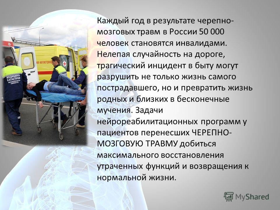 Каждый год в результате черепно- мозговых травм в России 50 000 человек становятся инвалидами. Нелепая случайность на дороге, трагический инцидент в быту могут разрушить не только жизнь самого пострадавшего, но и превратить жизнь родных и близких в б