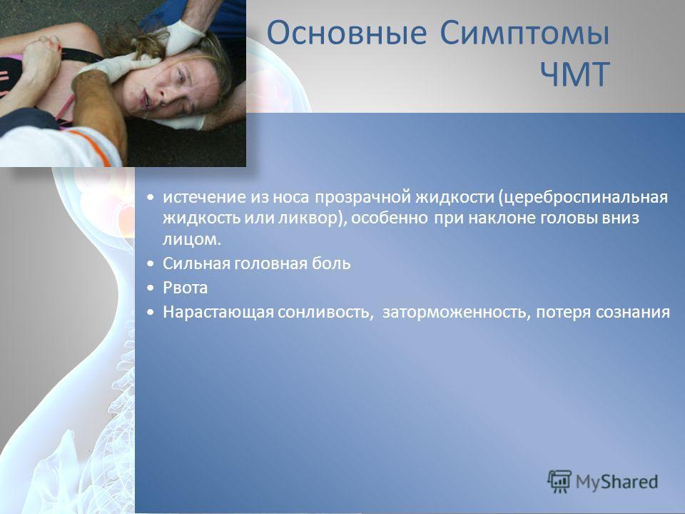 Основные Симптомы ЧМТ истечение из носа прозрачной жидкости (цереброспинальная жидкость или ликвор), особенно при наклоне головы вниз лицом. Сильная головная боль Рвота Нарастающая сонливость, заторможенность, потеря сознания