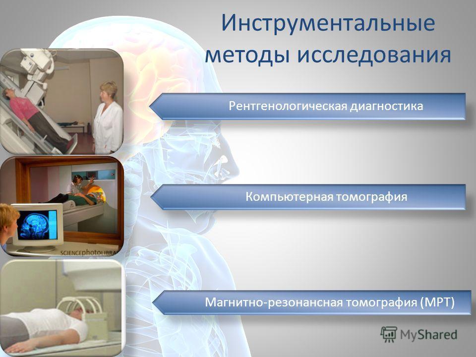 Инструментальные методы исследования Рентгенологическая диагностика Компьютерная томография Магнитно-резонансная томография (МРТ)