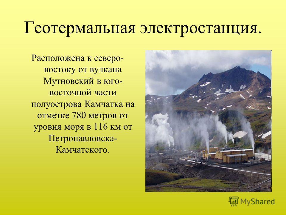 Геотермальная электростанция. Расположена к северо- востоку от вулкана Мутновский в юго- восточной части полуострова Камчатка на отметке 780 метров от уровня моря в 116 км от Петропавловска- Камчатского.