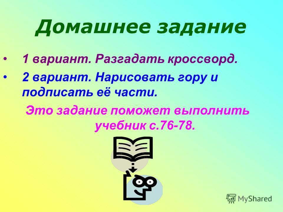 Домашнее задание 1 вариант. Разгадать кроссворд. 2 вариант. Нарисовать гору и подписать её части. Это задание поможет выполнить учебник с.76-78.
