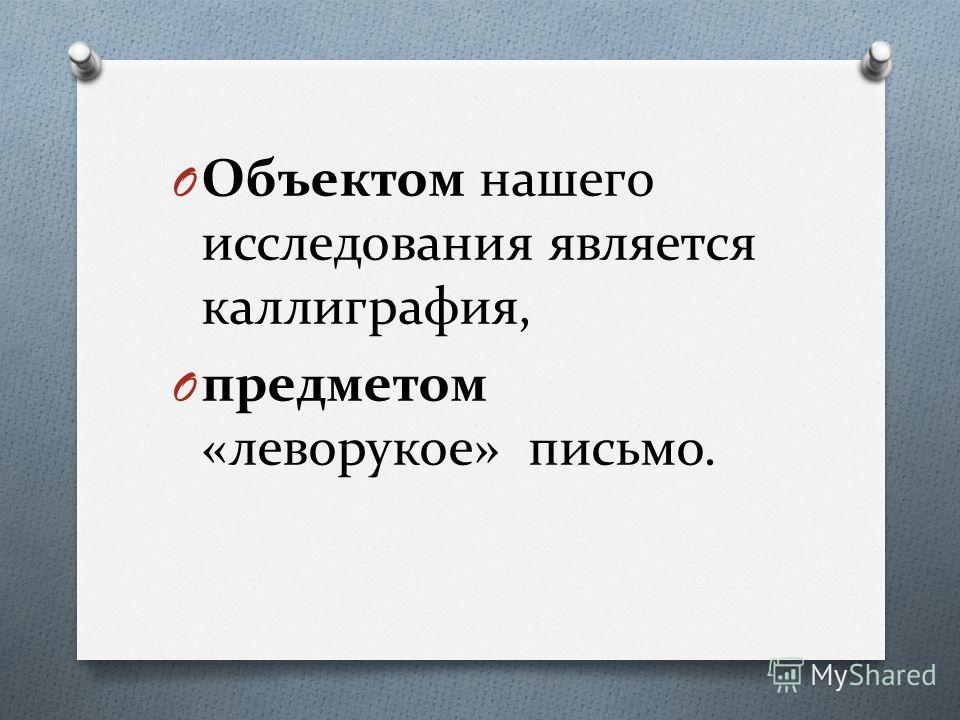 O Объектом нашего исследования является каллиграфия, O предметом «леворукое» письмо.