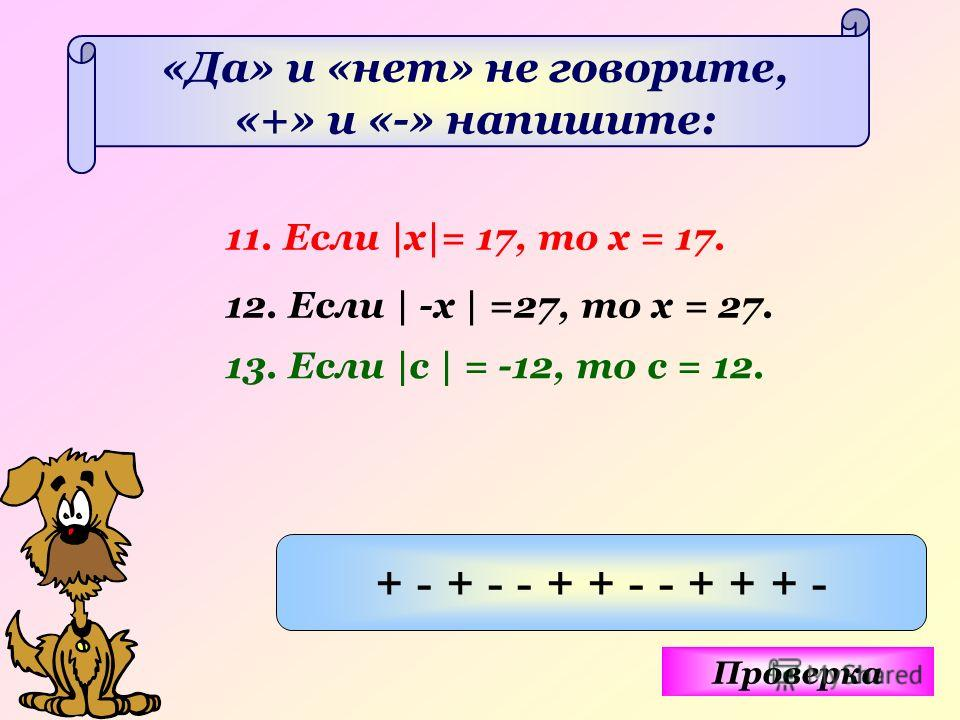«Да» и «нет» не говорите, «+» и «-» напишите: 11. Если |х|= 17, то х = 17. 12. Если | -х | =27, то х = 27. 13. Если |с | = -12, то с = 12. Проверка + - + - - + + - - + + + -