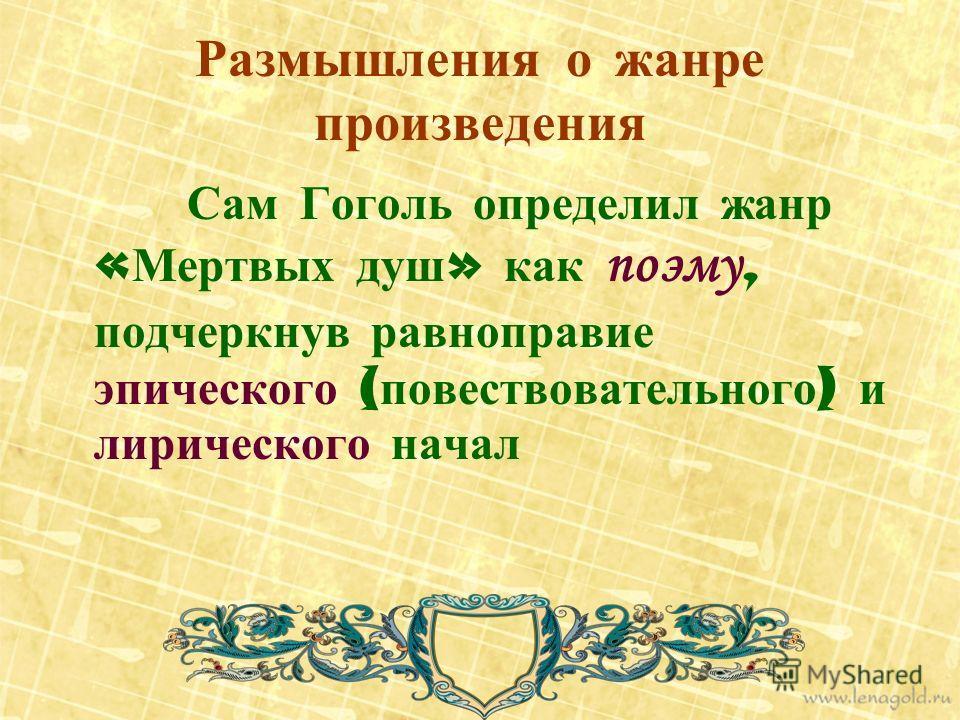 Размышления о жанре произведения Сам Гоголь определил жанр « Мертвых душ » как поэму, подчеркнув равноправие эпического ( повествовательного ) и лирического начал
