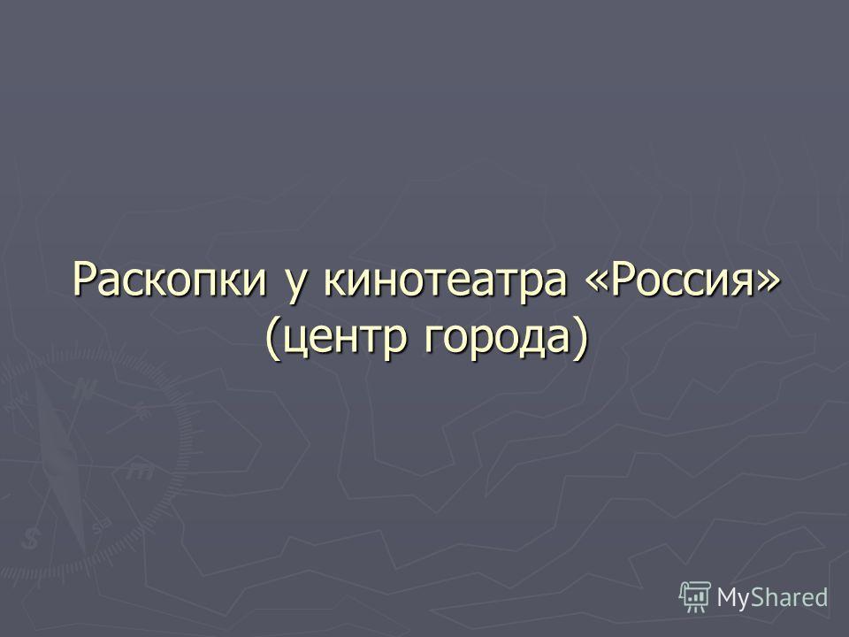Раскопки у кинотеатра «Россия» (центр города)