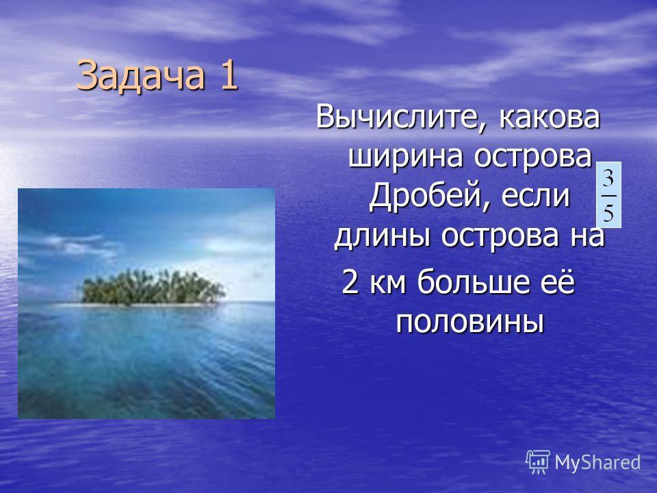 Задача 1 Вычислите, какова ширина острова Дробей, если длины острова на 2 км больше её половины