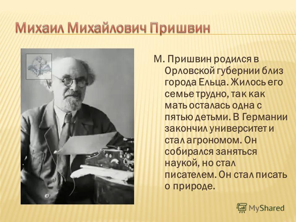 М. Пришвин родился в Орловской губернии близ города Ельца. Жилось его семье трудно, так как мать осталась одна с пятью детьми. В Германии закончил университет и стал агрономом. Он собирался заняться наукой, но стал писателем. Он стал писать о природе