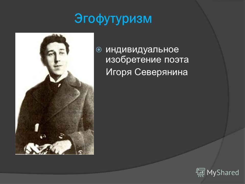 Эгофутуризм индивидуальное изобретение поэта Игоря Северянина