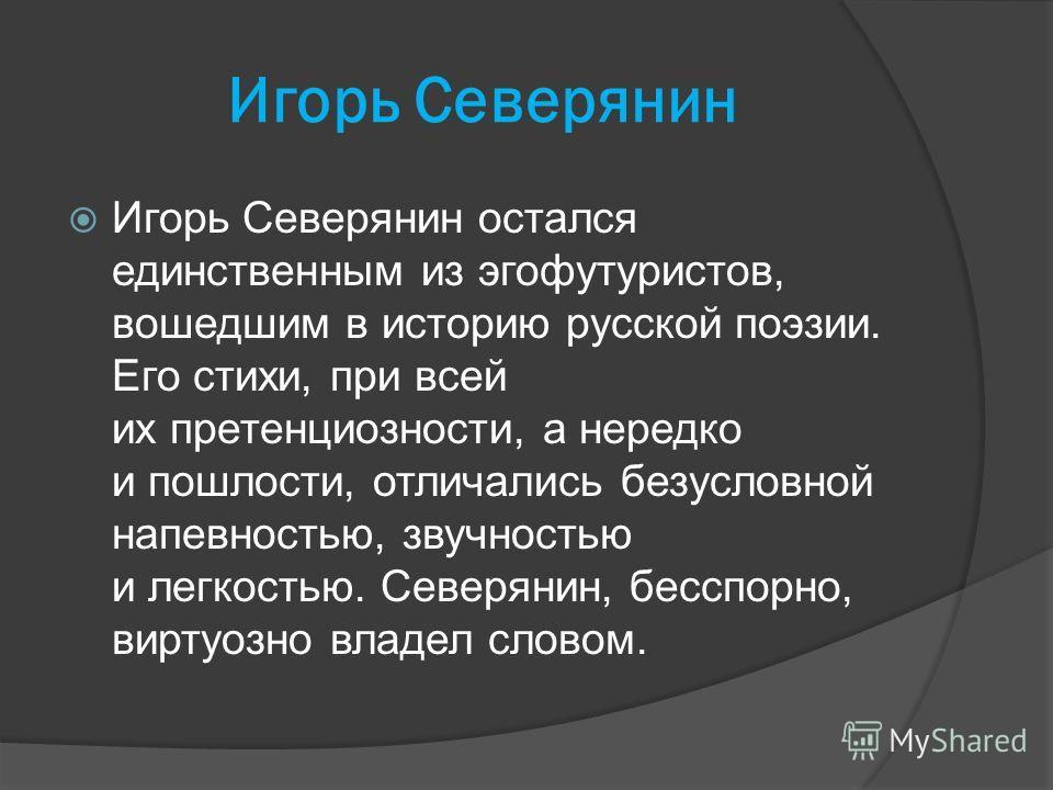 Игорь Северянин Игорь Северянин остался единственным из эгофутуристов, вошедшим в историю русской поэзии. Его стихи, при всей их претенциозности, а нередко и пошлости, отличались безусловной напевностью, звучностью и легкостью. Северянин, бесспорно,