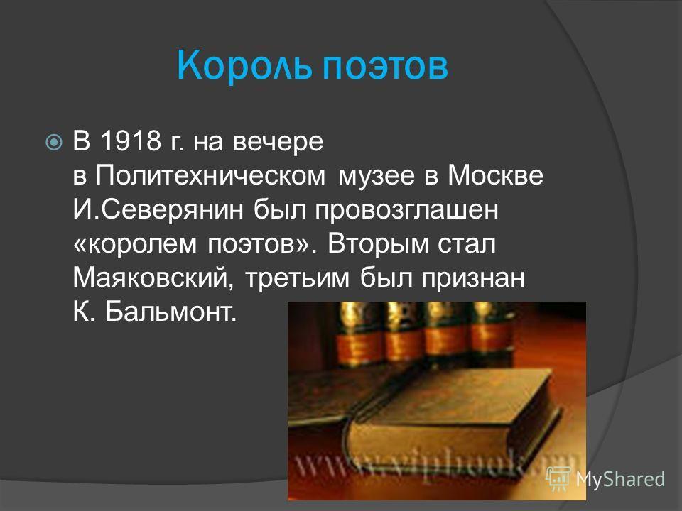 Король поэтов В 1918 г. на вечере в Политехническом музее в Москве И.Северянин был провозглашен «королем поэтов». Вторым стал Маяковский, третьим был признан К. Бальмонт.