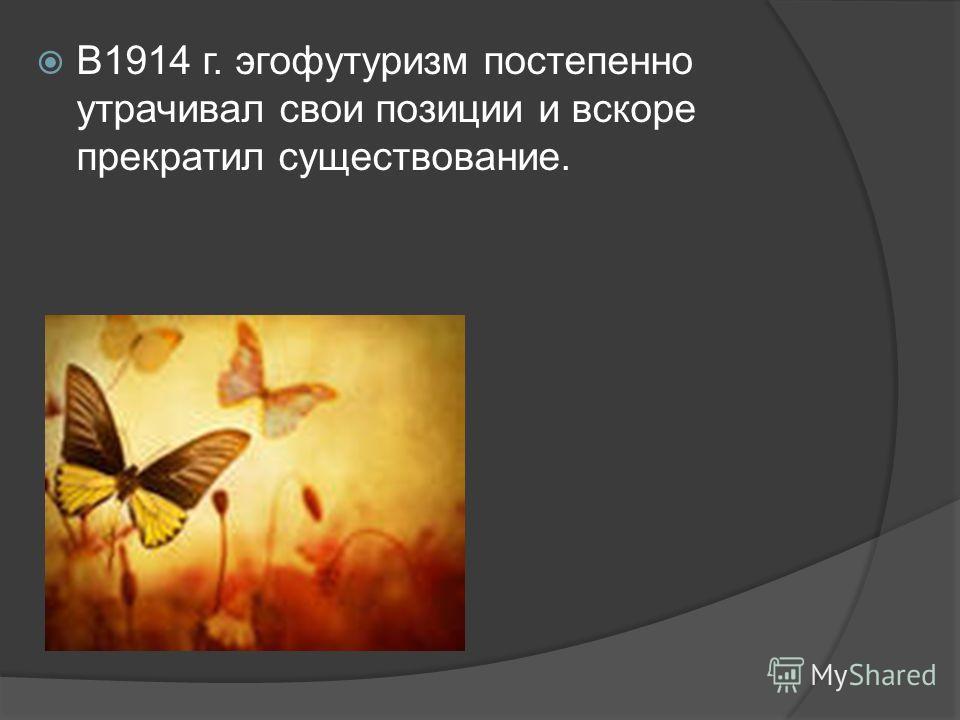 В1914 г. эгофутуризм постепенно утрачивал свои позиции и вскоре прекратил существование.