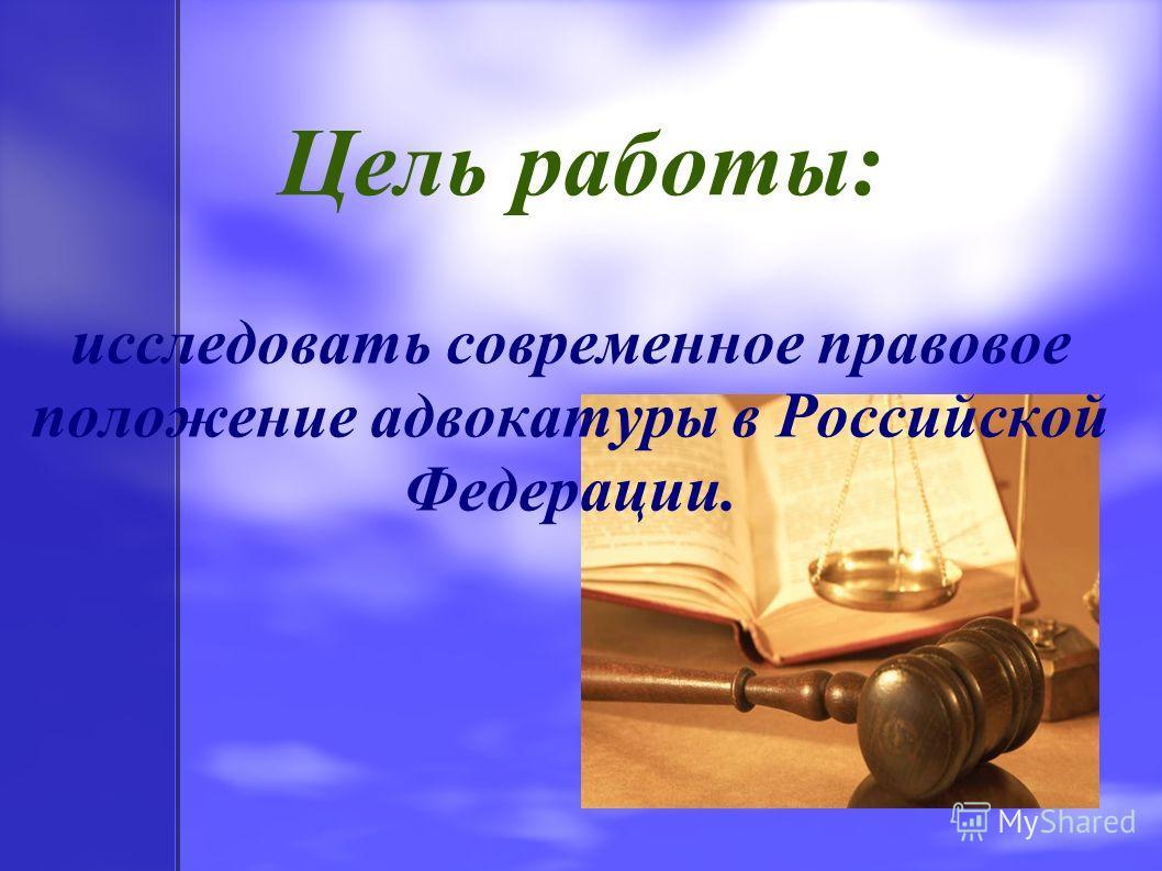 Цель работы: исследовать современное правовое положение адвокатуры в Российской Федерации.
