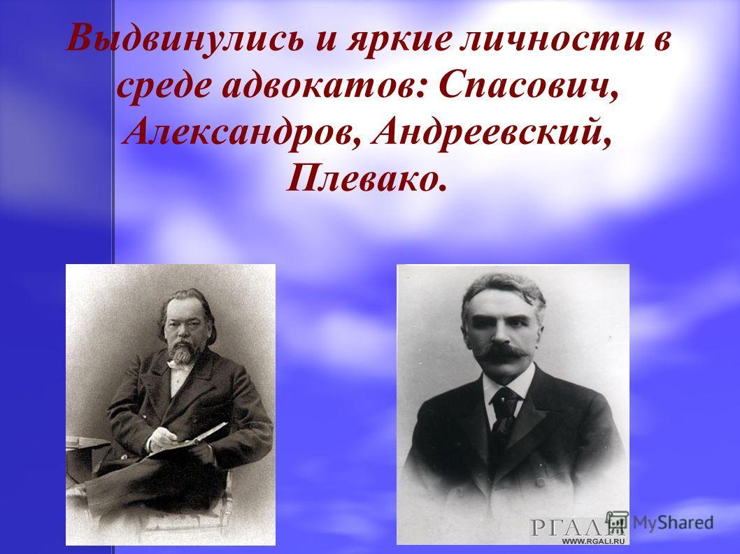 Выдвинулись и яркие личности в среде адвокатов: Спасович, Александров, Андреевский, Плевако.